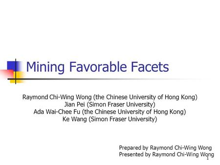1 Mining Favorable Facets Raymond Chi-Wing Wong (the Chinese University of Hong Kong) Jian Pei (Simon Fraser University) Ada Wai-Chee Fu (the Chinese University.