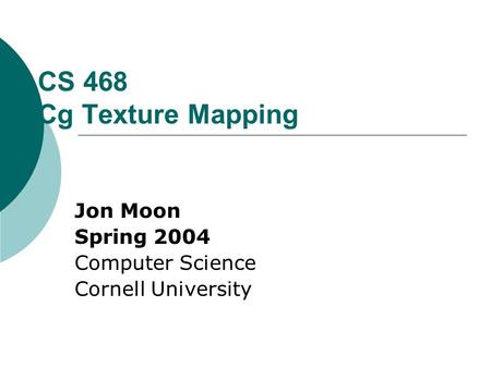 CS 468 Cg Texture Mapping Jon Moon Spring 2004 Computer Science Cornell University.
