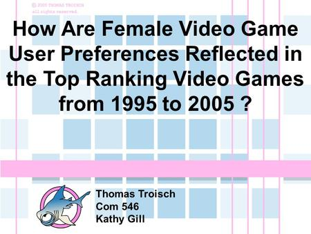 How Are Female Video Game User Preferences Reflected in the Top Ranking Video Games from 1995 to 2005 ? Thomas Troisch Com 546 Kathy Gill.