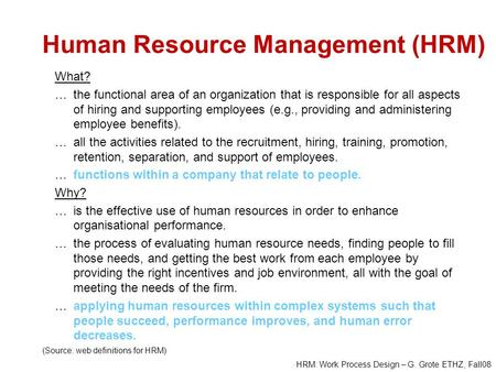 HRM: Work Process Design – G. Grote ETHZ, Fall08 Human Resource Management (HRM) What? …the functional area of an organization that is responsible for.