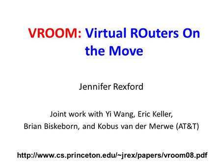 VROOM: Virtual ROuters On the Move Jennifer Rexford Joint work with Yi Wang, Eric Keller, Brian Biskeborn, and Kobus van der Merwe (AT&T)