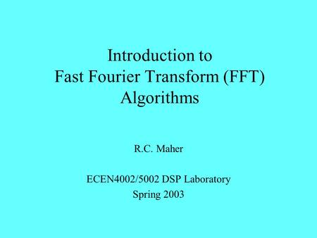Introduction to Fast Fourier Transform (FFT) Algorithms R.C. Maher ECEN4002/5002 DSP Laboratory Spring 2003.