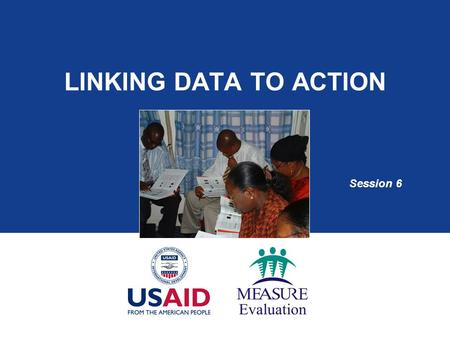LINKING DATA TO ACTION Session 6. Session Objectives By the end of this session, you will be able to:  Identify priority decisions and programmatic questions.