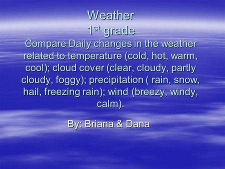 Weather 1 st grade Compare Daily changes in the weather related to temperature (cold, hot, warm, cool); cloud cover (clear, cloudy, partly cloudy, foggy);