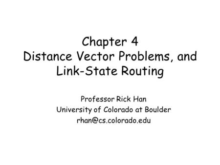 Chapter 4 Distance Vector Problems, and Link-State Routing Professor Rick Han University of Colorado at Boulder