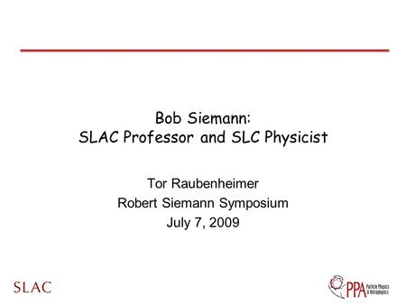 Bob Siemann: SLAC Professor and SLC Physicist Tor Raubenheimer Robert Siemann Symposium July 7, 2009.