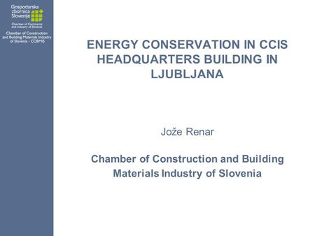 ENERGY CONSERVATION IN CCIS HEADQUARTERS BUILDING IN LJUBLJANA Jože Renar Chamber of Construction and Building Materials Industry of Slovenia.