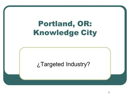 1 Portland, OR: Knowledge City ¿Targeted Industry?