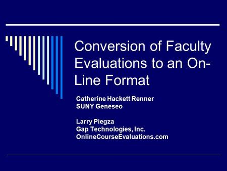 Conversion of Faculty Evaluations to an On- Line Format Catherine Hackett Renner SUNY Geneseo Larry Piegza Gap Technologies, Inc. OnlineCourseEvaluations.com.