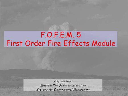 F.O.F.E.M. 5 First Order Fire Effects Module Adapted from: Missoula Fire Sciences Laboratory Systems for Environmental Management.