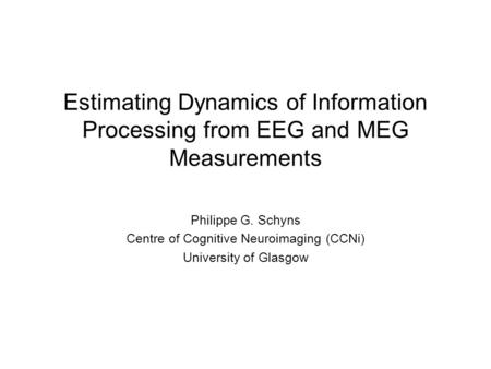 Estimating Dynamics of Information Processing from EEG and MEG Measurements Philippe G. Schyns Centre of Cognitive Neuroimaging (CCNi) University of Glasgow.