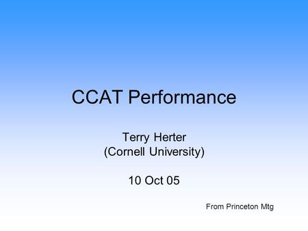 CCAT Performance Terry Herter (Cornell University) 10 Oct 05 From Princeton Mtg.
