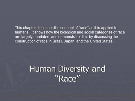 "Human Diversity and ""Race"" This chapter discusses the concept of ""race"" as it is applied to humans. It shows how the biological and social categories of."