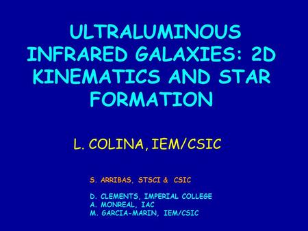 ULTRALUMINOUS INFRARED GALAXIES: 2D KINEMATICS AND STAR FORMATION L. COLINA, IEM/CSIC S. ARRIBAS, STSCI & CSIC D. CLEMENTS, IMPERIAL COLLEGE A. MONREAL,