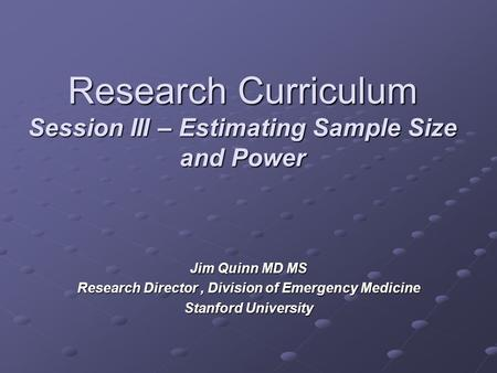 Research Curriculum Session III – Estimating Sample Size and Power Jim Quinn MD MS Research Director, Division of Emergency Medicine Stanford University.