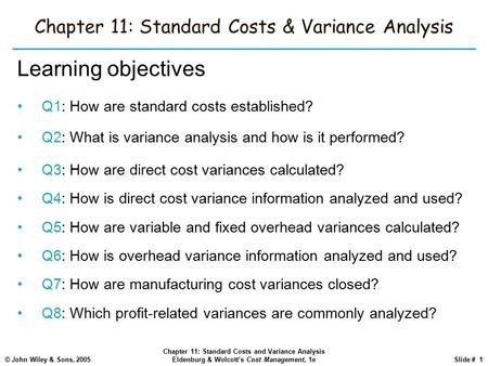 © John Wiley & Sons, 2005 Chapter 11: Standard Costs and Variance Analysis Eldenburg & Wolcott's Cost Management, 1eSlide # 1 Chapter 11: Standard Costs.