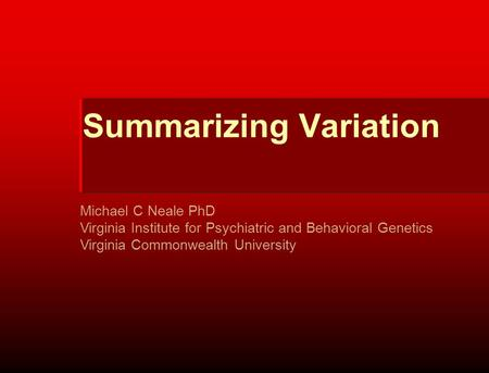 Summarizing Variation Michael C Neale PhD Virginia Institute for Psychiatric and Behavioral Genetics Virginia Commonwealth University.