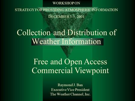 Collection and Distribution of Weather Information Raymond J. Ban Executive Vice President The Weather Channel, Inc. Free and Open Access Commercial Viewpoint.