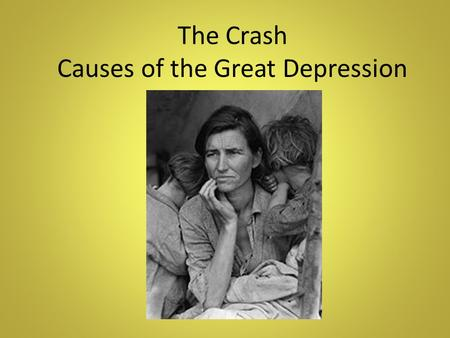 The Crash Causes of the Great Depression. The Crash The times were good in the 20s. Why? The automobile was selling in record number. As a result a boom.