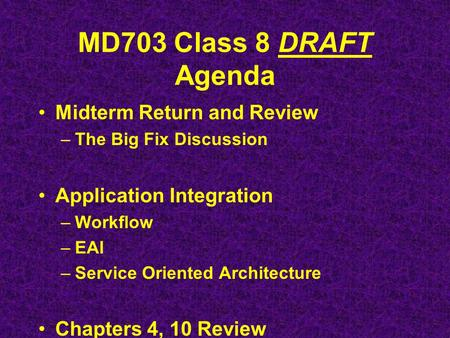 MD703 Class 8 DRAFT Agenda Midterm Return and Review –The Big Fix Discussion Application Integration –Workflow –EAI –Service Oriented Architecture Chapters.