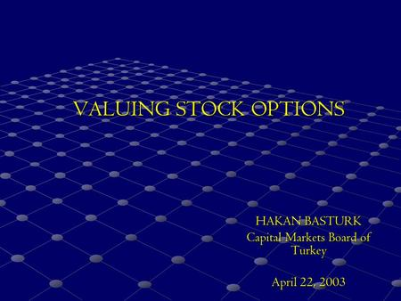 VALUING STOCK OPTIONS HAKAN BASTURK Capital Markets Board of Turkey April 22, 2003.