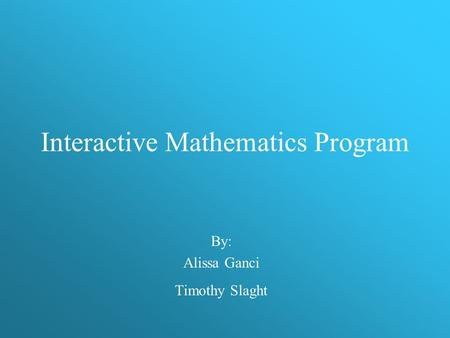 Interactive Mathematics Program By: Alissa Ganci Timothy Slaght.