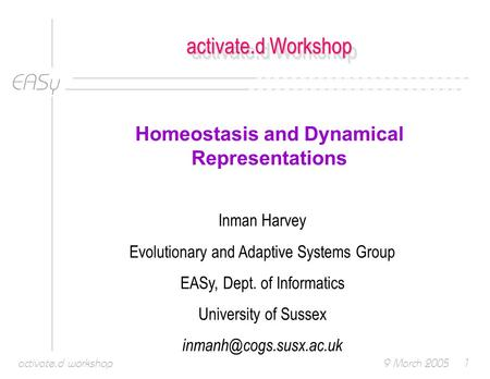 EASy 9 March 2005activate.d workshop1 activate.d Workshop Homeostasis and Dynamical Representations Inman Harvey Evolutionary and Adaptive Systems Group.