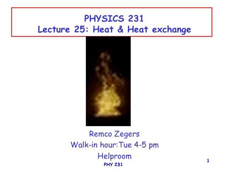 PHY 231 1 PHYSICS 231 Lecture 25: Heat & Heat exchange Remco Zegers Walk-in hour:Tue 4-5 pm Helproom.