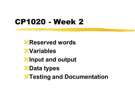 CP1020 - Week 2 zReserved words zVariables zInput and output zData types zTesting and Documentation.