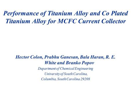 Hector Colon, Prabhu Ganesan, Bala Haran, R. E. White and Branko Popov Department of Chemical Engineering University of South Carolina, Columbia, South.