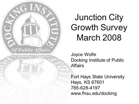Junction City Growth Survey March 2008 Joyce Wolfe Docking Institute of Public Affairs Fort Hays State University Hays, KS 67601 785-628-4197 www.fhsu.edu/docking.