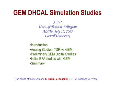 GEM DHCAL Simulation Studies J. Yu* Univ. of Texas at Arlington ALCW, July 15, 2003 Cornell University (*on behalf of the UTA team; S. Habib, V. Kaushik,