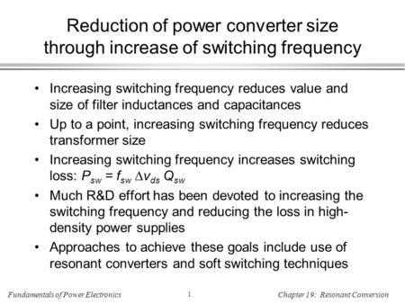 Fundamentals of Power Electronics 1 Chapter 19: Resonant Conversion Reduction of power converter size through increase of switching frequency Increasing.
