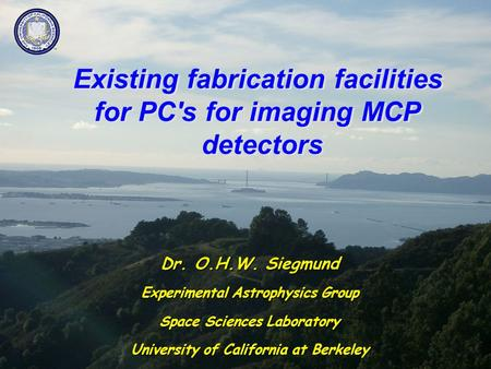 Existing fabrication facilities for PC's for imaging MCP detectors Dr. O.H.W. Siegmund Experimental Astrophysics Group Space Sciences Laboratory University.