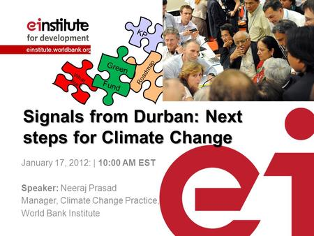 Einstitute.worldbank.org Signals from Durban: Next steps for Climate Change January 17, 2012: | 10:00 AM EST Speaker: Neeraj Prasad Manager, Climate Change.