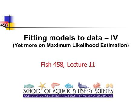 458 Fitting models to data – IV (Yet more on Maximum Likelihood Estimation) Fish 458, Lecture 11.