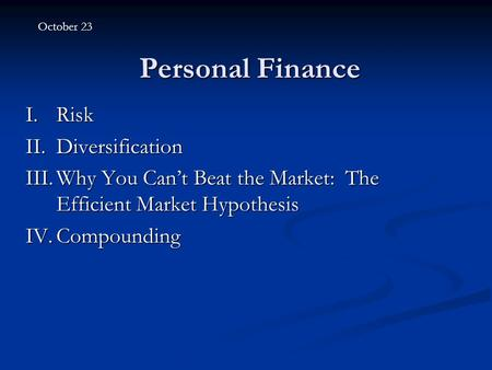 Personal Finance I.Risk II.Diversification III.Why You Can't Beat the Market: The Efficient Market Hypothesis IV.Compounding October 23.