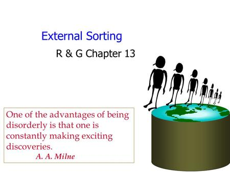 External Sorting R & G Chapter 13 One of the advantages of being disorderly is that one is constantly making exciting discoveries. A. A. Milne.