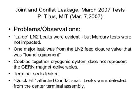 "Joint and Conflat Leakage, March 2007 Tests P. Titus, MIT (Mar. 7,2007) Problems/Observations: ""Large"" LN2 Leaks were evident - but Mercury tests were."