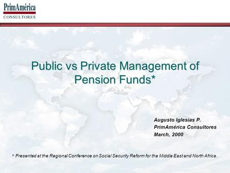Public vs Private Management of Pension Funds* Augusto Iglesias P. PrimAmérica Consultores March, 2000 * Presented at the Regional Conference on Social.