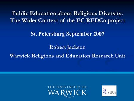 Public Education about Religious Diversity: The Wider Context of the EC REDCo project St. Petersburg September 2007 Robert Jackson Warwick Religions and.