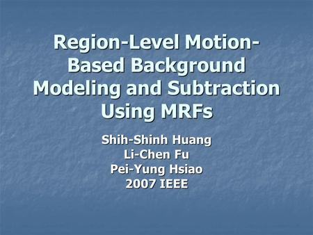 Region-Level Motion- Based Background Modeling and Subtraction Using MRFs Shih-Shinh Huang Li-Chen Fu Pei-Yung Hsiao 2007 IEEE.