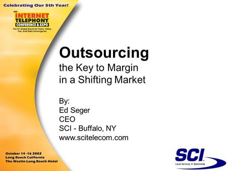 Outsourcing the Key to Margin in a Shifting Market By: Ed Seger CEO SCI - Buffalo, NY www.scitelecom.com.
