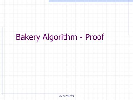 OS Winter'06 Bakery Algorithm - Proof. OS Winter'03 Bakery algorithm for n processes R T D T-D C E.