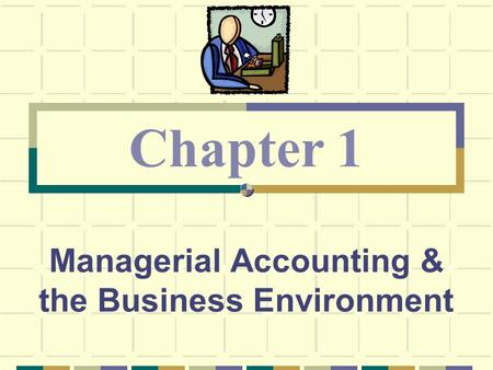 Managerial Accounting & the Business Environment Chapter 1.