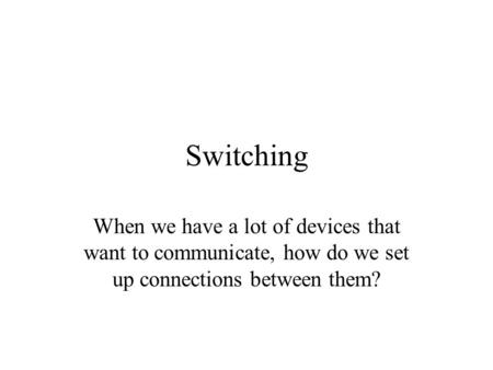 Switching When we have a lot of devices that want to communicate, how do we set up connections between them?