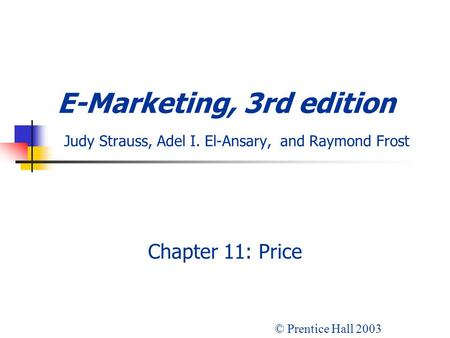 E-Marketing, 3rd edition Judy Strauss, Adel I. El-Ansary, and Raymond Frost Chapter 11: Price © Prentice Hall 2003.