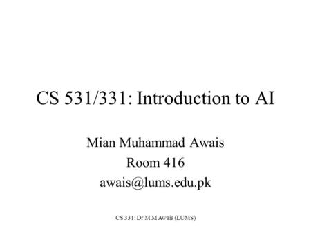 CS 331: Dr M M Awais (LUMS) CS 531/331: Introduction to AI Mian Muhammad Awais Room 416