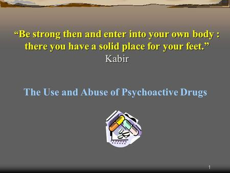 "1 "" Be strong then and enter into your own body : there you have a solid place for your feet."" Kabir The Use and Abuse of Psychoactive Drugs."