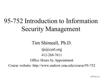95752:1-1 95-752 Introduction to Information Security Management Tim Shimeall, Ph.D. 412-268-7611 Office Hours by Appointment Course website: